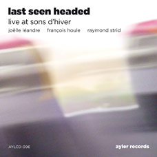 Joëlle Léandre / François Houle / Raymond Strid - Last Seen Headed: Live At Sons D'Hiver